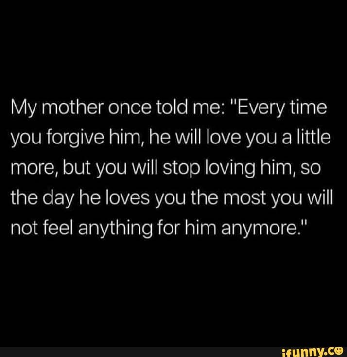My Mother Once Told Me Every Time You Forgive Him He Will Love
