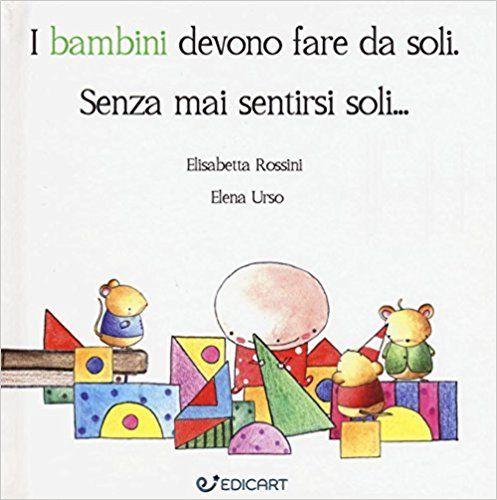 I bambini devono fare da soli. Senza mai sentirsi soli...: Amazon.it: Elisabetta Rossini, Elena Urso: Libri
