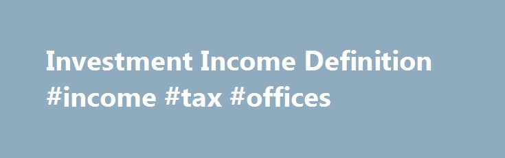 Investment Income Definition #income #tax #offices http://income.nef2.com/investment-income-definition-income-tax-offices/  #investment income calculator # Investment Income What is 'Investment Income' Investment income comes from interest payments, dividends, capital gains collected upon the sale of a security or other assets, and any other profit made through an investment vehicle of any kind. Generally, most people earn a large portion of their total net income through employment income…