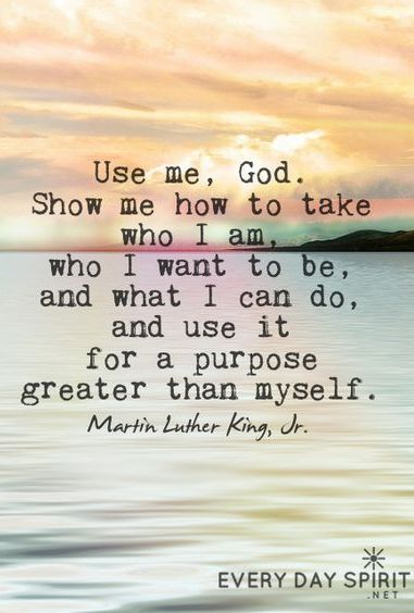 Show me how to take who I am, who I want to be, and what I can do, and use it for a purpose greater than myself.