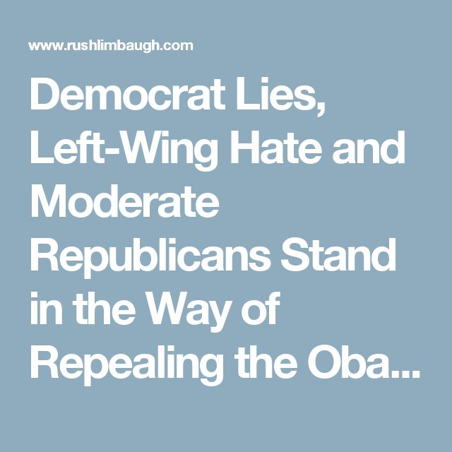 Democrat Lies, Left-Wing Hate and Moderate Republicans Stand in the Way of Repealing the Obamacare Disaster | The Rush Limbaugh Show