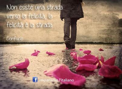Non esiste una strada verso la felicità. La felicità è la strada. (Confucio)