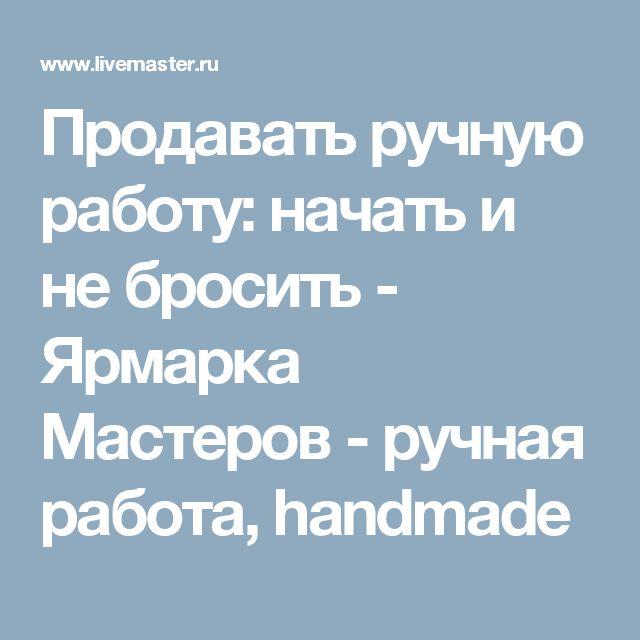 Продавать ручную работу: начать и не бросить - Ярмарка Мастеров - ручная работа, handmade