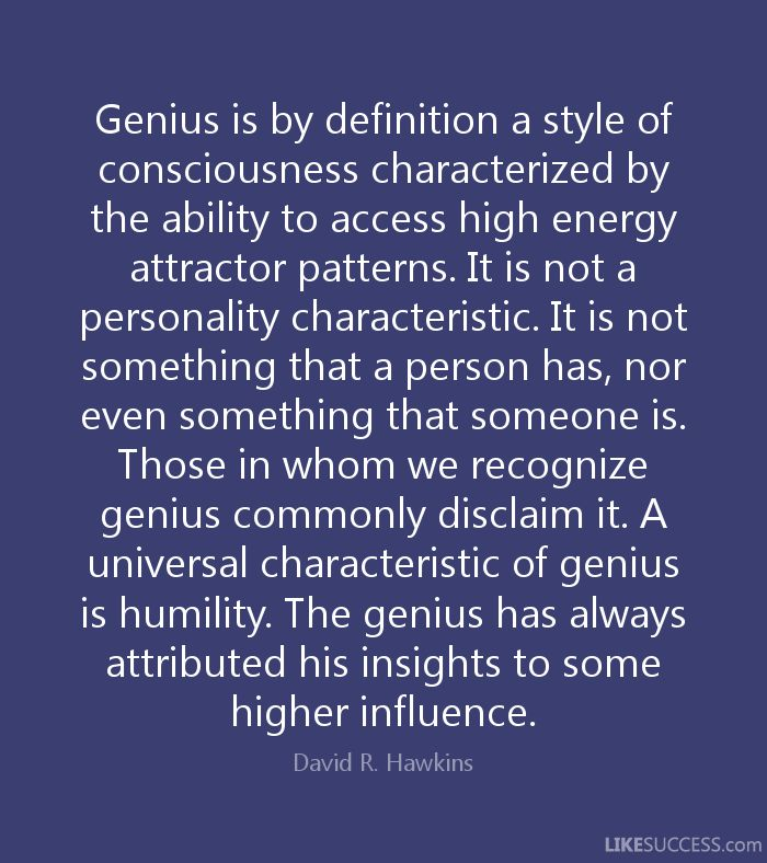 Genius is by definition a style of consciousness characterized by the ability to access high energy attractor patterns. It is not a personality characteristic. It is not something that a person has, nor even something that someone is. Those in whom we recognize genius commonly disclaim it. A universal characteristic of genius is humility. The genius has always attributed his insights to some higher influence. - David R. Hawkins