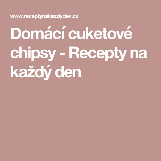 Domácí cuketové chipsy - Recepty na každý den