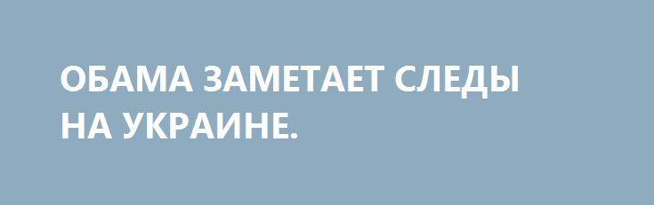 ОБАМА ЗАМЕТАЕТ СЛЕДЫ НА УКРАИНЕ. http://rusdozor.ru/2017/01/18/obama-zametaet-sledy-na-ukraine/  Джо Байден приехал в Киев решать свои проблемы – решить проблемы «хунты» не поможет уже никто  В понедельник, 16 января уходящий вице-президент США Джо Байден посетил Украину. По пути на экономический форум в Давос. Казалось бы, осталось работать всего ...