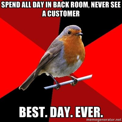 Spend all day in back room, never see a customer best. day. ever. - Retail Robin | Meme Generator