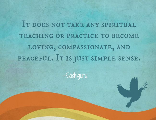 It does not take any spiritual teaching or practice to become loving, compassionate, and peaceful. It is just simple sense. // Peace