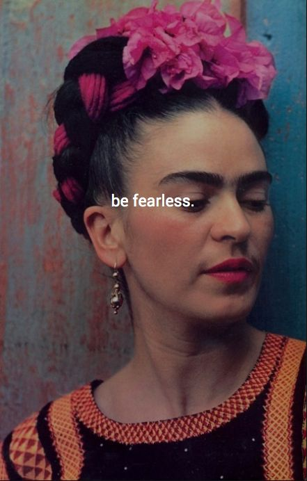be fearless.      Happy 105th Frida <3    baddest bitch