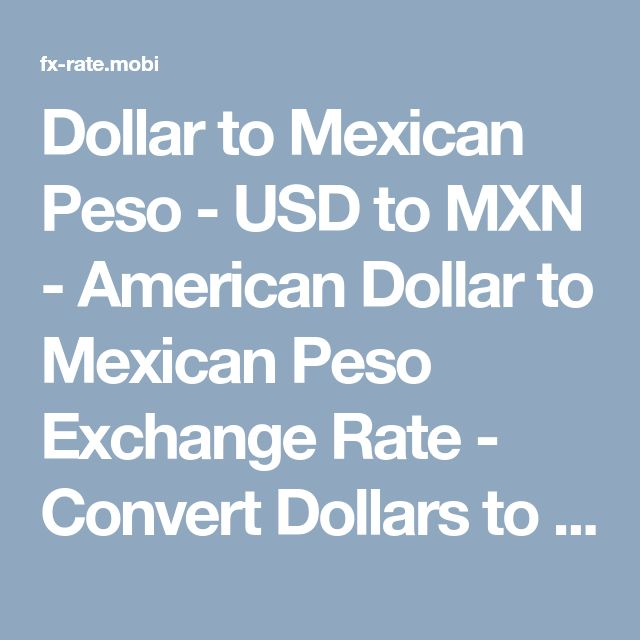 Dollar to Mexican Peso - USD to MXN - American Dollar to Mexican Peso Exchange Rate - Convert Dollars to Mexican Pesos