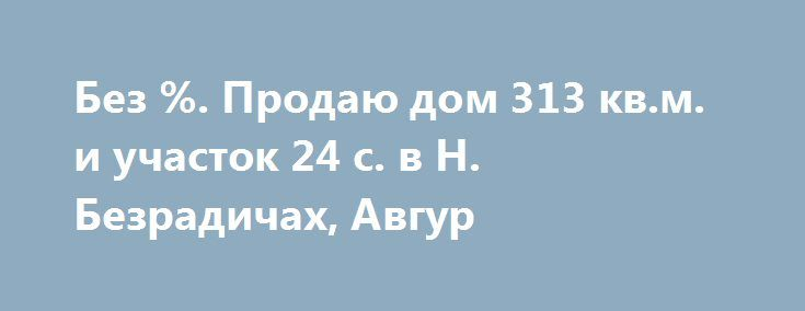 """Без %. Продаю дом 313 кв.м. и участок 24 c. в Н. Безрадичах, Авгур http://brandar.net/ru/a/ad/bez-prodaiu-dom-313-kvm-i-uchastok-24-c-v-n-bezradichakh-avgur/  Продаётся жилой дом площадью 313 кв.м. и земельный участок площадью 24 сотки (прямоугольный), в элитном охраняемом поселке """"Авгур"""" возле села Новые Безрадичи, Обуховский р-н, Киевская обл. Тихая экологически-чистая и живописная местность на прибрежье озера, в окружении густого хвойного бора.  Дом под чистовую отделку. Состоятельные…"""