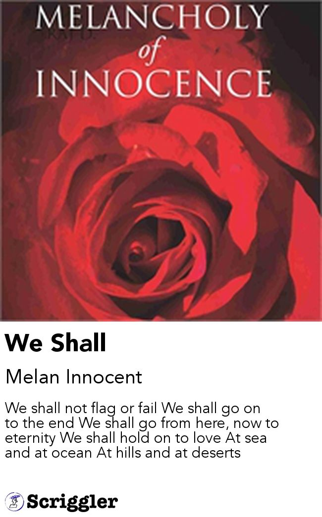 We Shall by Melan Innocent https://scriggler.com/detailPost/story/112757 We shall not flag or fail We shall go on to the end We shall go from here, now to eternity We shall hold on to love At sea and at ocean At hills and at deserts