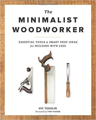 The Minimalist Woodworker: Essential Tools and Smart Shop Ideas for Building with Less: Vic Tesolin: 9781940611358: Amazon.com: Books