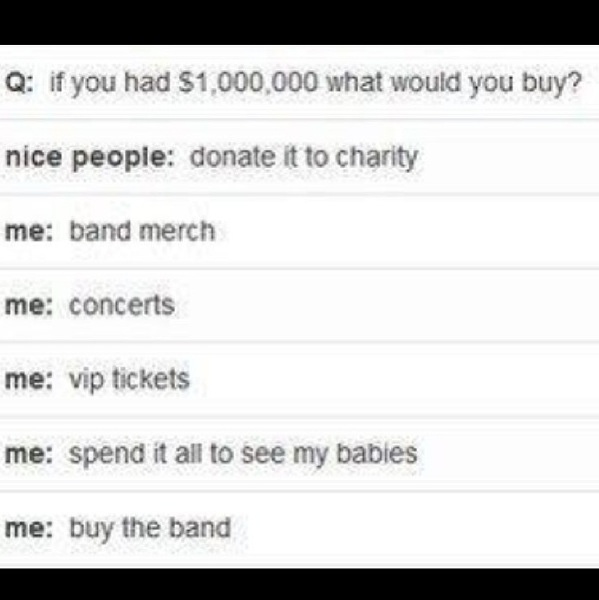 I'm sort of nice. I'd just buy the lead guitarist and then I'd donate the rest to charity. I'd be too busy to spend it then anyway.