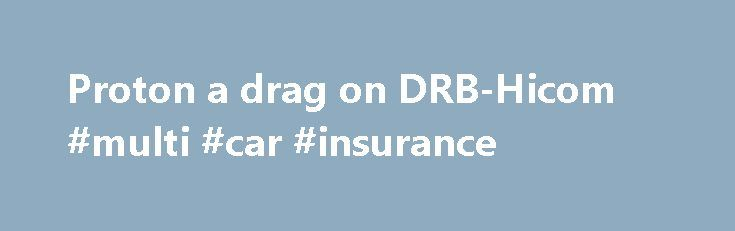 Proton a drag on DRB-Hicom #multi #car #insurance http://car.remmont.com/proton-a-drag-on-drb-hicom-multi-car-insurance/  #proton cars # Proton a drag on DRB-Hicom PETALING JAYA: National automaker Proton continues to be a drag on owner DRB-Hicom Bhd's earnings, following a nearly 24% year-on-year sales drop in the first fourth months of this year. Proton sales from January to end-April were 32,654 vehicles (compared with 42,826 vehicles a year earlier). In […]The post Proton a drag on…