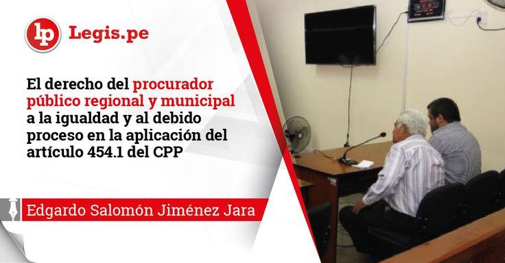 El derecho del procurador público regional y municipal a la igualdad y al debido proceso en la aplicación del artículo 454.1 del CPP