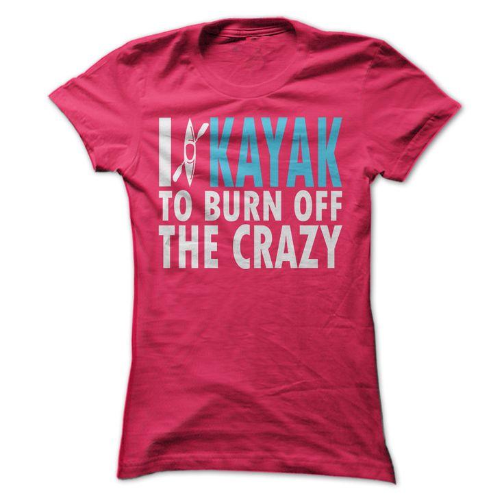 I kayak to burn off the crazy.  Funny t shirt