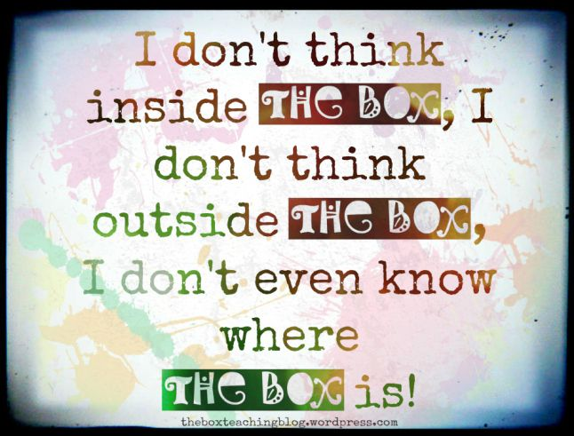 I don't think inside the box, I don't think outside the box, I don't even know where the box is!