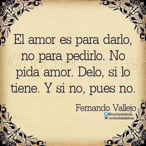 〽️ El amor es para darlo, no para pedirlo. Fernando Vallejo
