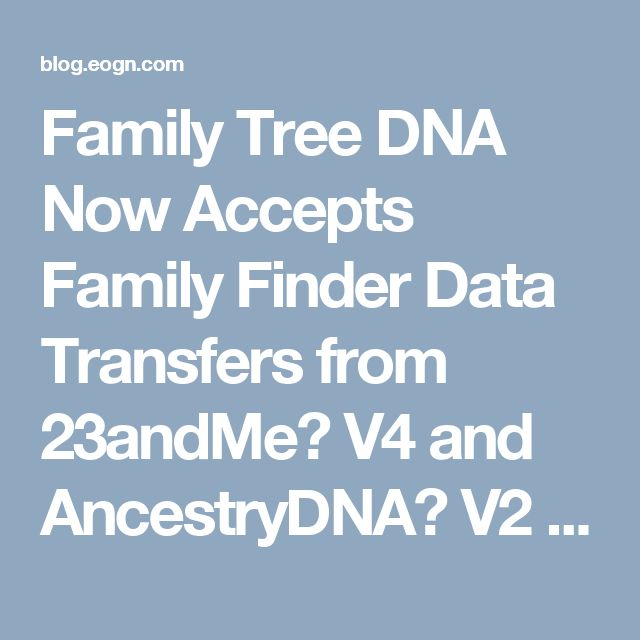 Family Tree DNA Now Accepts Family Finder Data Transfers from 23andMe� V4 and AncestryDNA� V2 Files