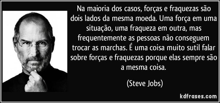 Na maioria dos casos, forças e fraquezas são dois lados da mesma moeda. Uma força em uma situação, uma fraqueza em outra, mas frequentemente as pessoas não conseguem trocar as marchas. É uma coisa muito sutil falar sobre forças e fraquezas porque elas sempre são a mesma coisa. (Steve Jobs)