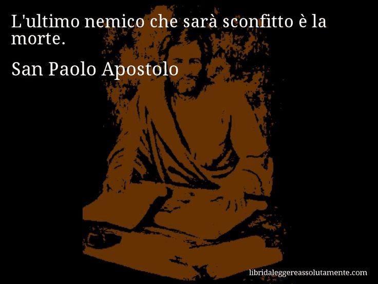 Aforisma di San Paolo Apostolo , L'ultimo nemico che sarà sconfitto è la morte.