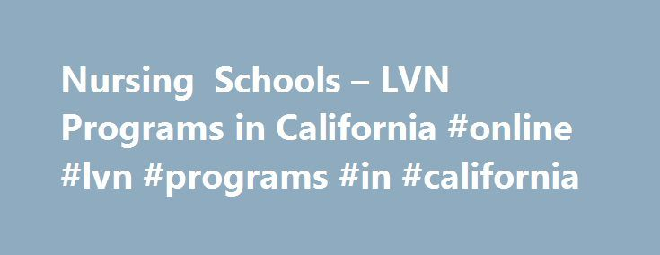 Nursing Schools – LVN Programs in California #online #lvn #programs #in #california http://st-loius.remmont.com/nursing-schools-lvn-programs-in-california-online-lvn-programs-in-california/  # Job Training Vocational Nursing Nursing Programs – Prep for NCLEX! The nursing profession is experiencing growth due to aging populations and long-term care needs. This trend will lead to increased employment of licensed vocational nurses in hospitals, physicians' offices, and other healthcare…