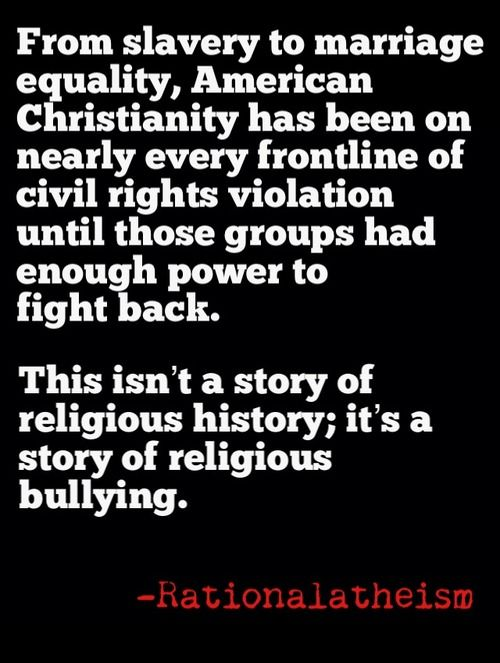 From slavery to marriage equality, American Christianity has been on nearly every frontline of civil rights violation until those groups had enough power to fight back. This isn't a story of religious history, it is a story of religious bullying.