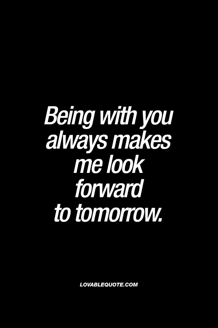 Being with you always makes me look forward to tomorrow. - ❤️