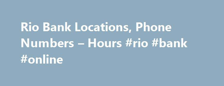 Rio Bank Locations, Phone Numbers – Hours #rio #bank #online http://south-sudan.remmont.com/rio-bank-locations-phone-numbers-hours-rio-bank-online/  # Rio Bank Locations in Your Area Advertiser Disclosure: Many of the savings offers and credit cards appearing on this site are from advertisers from which this website receives compensation for being listed here. This compensation may impact how and where products appear on this site (including, for example, the order in which they appear)…