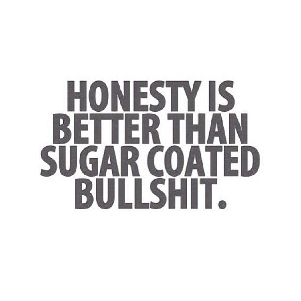 Hear hear! Better to hear the bitter truth than sweet lies.