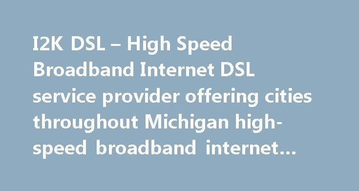 I2K DSL – High Speed Broadband Internet DSL service provider offering cities throughout Michigan high-speed broadband internet #the #internet #wiki http://internet.remmont.com/i2k-dsl-high-speed-broadband-internet-dsl-service-provider-offering-cities-throughout-michigan-high-speed-broadband-internet-the-internet-wiki/  Welcome to I2K DSL We offer Broadband DSL Internet service for both Residential and Business customers throughout Michigan. Since we've been around since 1994, we know a thing…