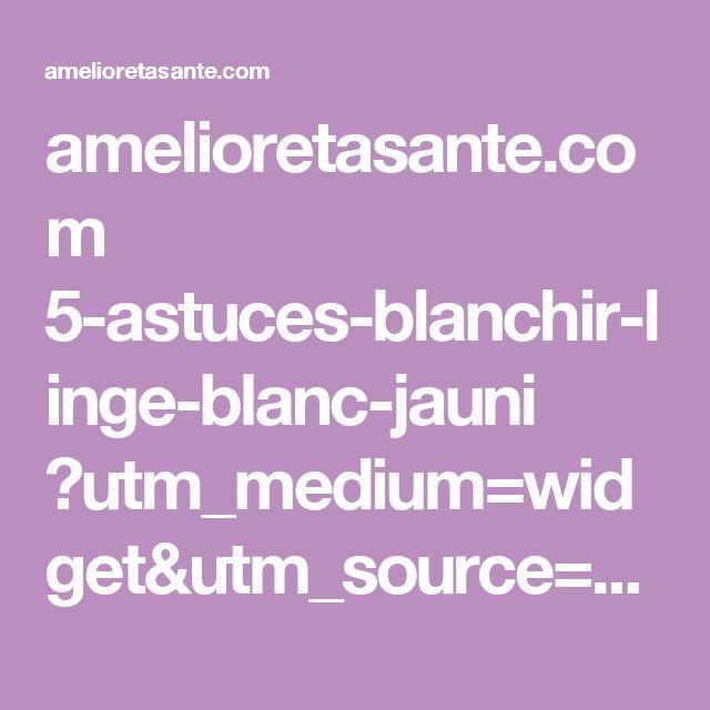 amelioretasante.com 5-astuces-blanchir-linge-blanc-jauni ?utm_medium=widget&utm_source=website&utm_campaign=recommend