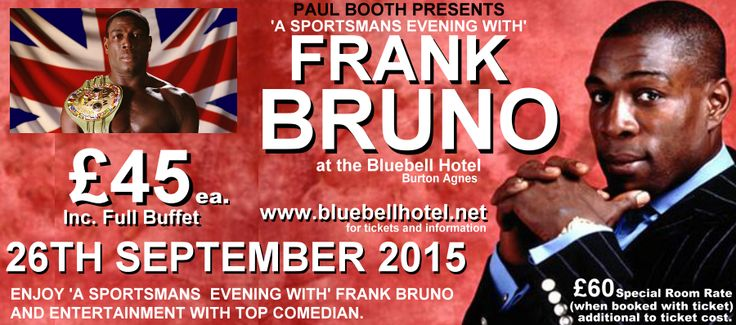 All time boxing legend Frank Bruno plus comedian APPEARING AT THE BLUEBELL HOTEL, BURTON AGNES ON26th September 2015. For a fabulous evening of entertainment book now.
