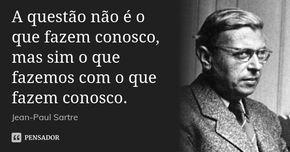 A questão não é o que fazem conosco, mas sim o que fazemos com o que fazem conosco.... Frase de Jean-Paul Sartre.