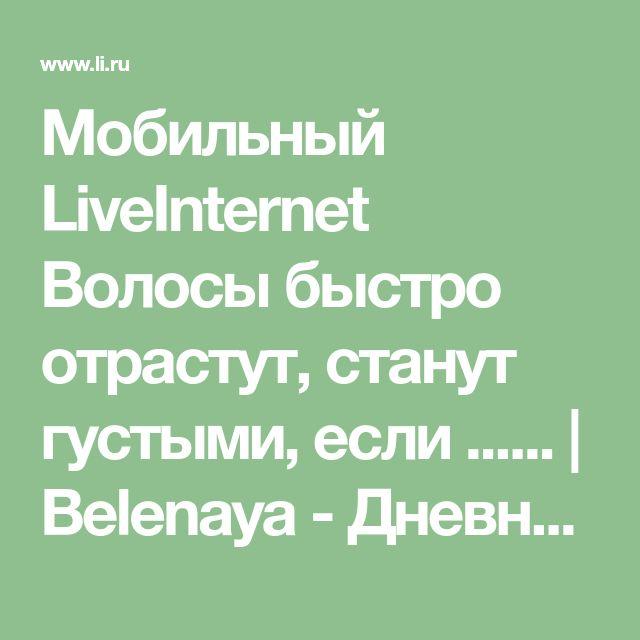Мобильный LiveInternet Волосы быстро отрастут, станут густыми, если ...... | Belenaya - Дневник Belenaya |