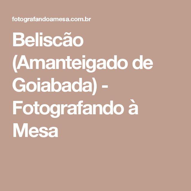 Beliscão (Amanteigado de Goiabada) - Fotografando à Mesa