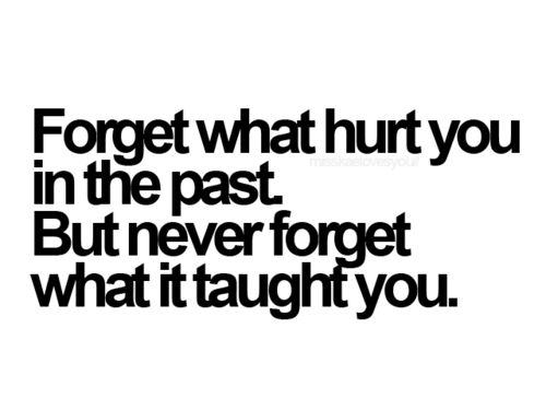 I will always remember the lessons I have learned. The pain etched them in my soul. i will, by sheer force of my power, forget the reason... but I will always remember the lessons. No one will ever make me feel that way again, and hurt me that way.