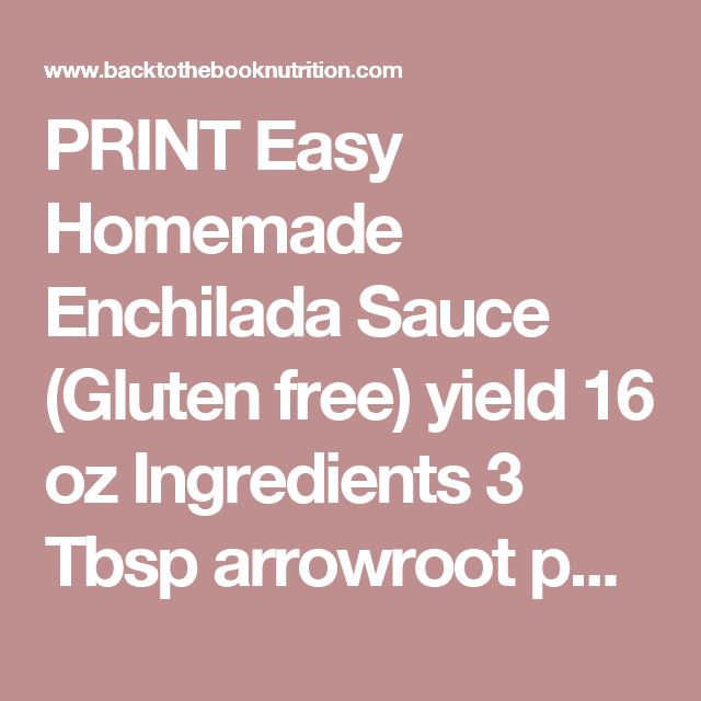 PRINT Easy Homemade Enchilada Sauce (Gluten free) yield 16 oz Ingredients 3 Tbsp arrowroot powder 4 tsp chili powder 2 tsp ground cumin 1 tsp garlic powder 1 tsp onion powder 1/2 tsp dried oregano 1/2 tsp sea salt 1/4 tsp black pepper 1/4 tsp ground cinnamon 1/4 cup extra virgin olive oil 4 Tbsp tomato paste 1 1/2 cups chicken broth (homemade broth if you have it!) Instructions Mix arrowroot and dry spices (chili powder through cinnamon) and set aside.  Heat olive oil in pan unt...