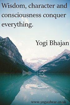 Wisdom, character and consciousness conquer everything.  Yogi Bhajan