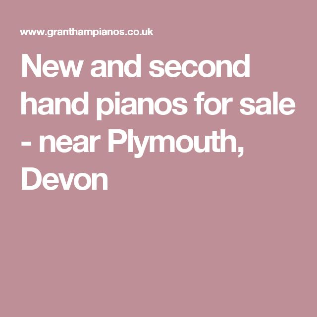 New and second hand pianos for sale - near Plymouth, Devon