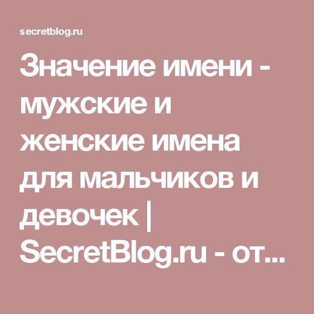 Значение имени - мужские и женские имена для мальчиков и девочек | SecretBlog.ru - открыто о скрытном