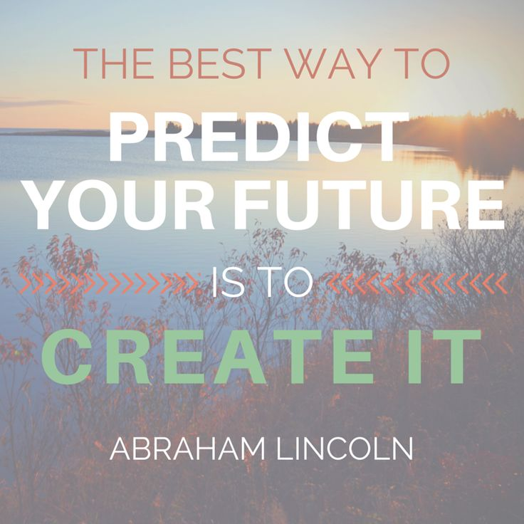 """""""The best way to predict your future is to create it."""" ...Love this inspirational quote from President Abraham Lincoln!"""