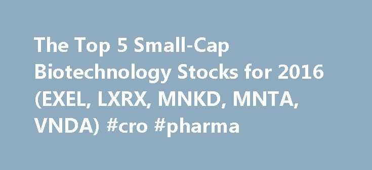 The Top 5 Small-Cap Biotechnology Stocks for 2016 (EXEL, LXRX, MNKD, MNTA, VNDA) #cro #pharma http://pharma.nef2.com/2017/04/29/the-top-5-small-cap-biotechnology-stocks-for-2016-exel-lxrx-mnkd-mnta-vnda-cro-pharma/  #small pharma companies # The Top 5 Small-Cap Biotechnology Stocks for 2016 (EXEL, LXRX, MNKD, MNTA, VNDA) The biotechnology sector is responsible for many discoveries and innovations that have come to health care. Biotechnology companies have a sole purpose of finding treatments…