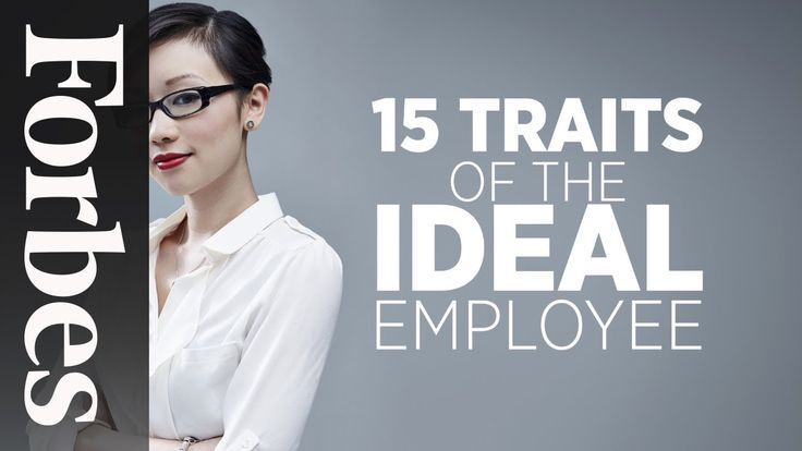 15 Traits of The Ideal Employee | Forbes    https://www.youtube.com/watch?v=wy0boR5mmb4&feature=youtu.be