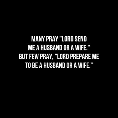 I pray for both... A wife that LOVES Jesus! And for God to prepare me to be the husband she needs me to be!