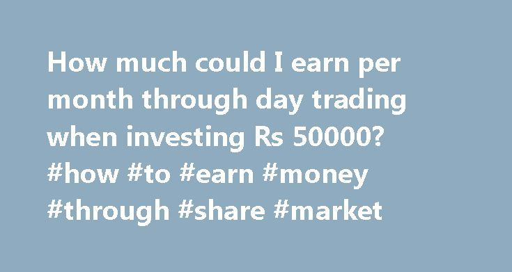 How much could I earn per month through day trading when investing Rs 50000? #how #to #earn #money #through #share #market http://earnings.remmont.com/how-much-could-i-earn-per-month-through-day-trading-when-investing-rs-50000-how-to-earn-money-through-share-market-3/  #how to earn money through share market # How much could I earn per month through day trading when investing Rs 50000? It is not assure to say how much you can earn through day trading with the capital of Rs. 50,000.Even you…