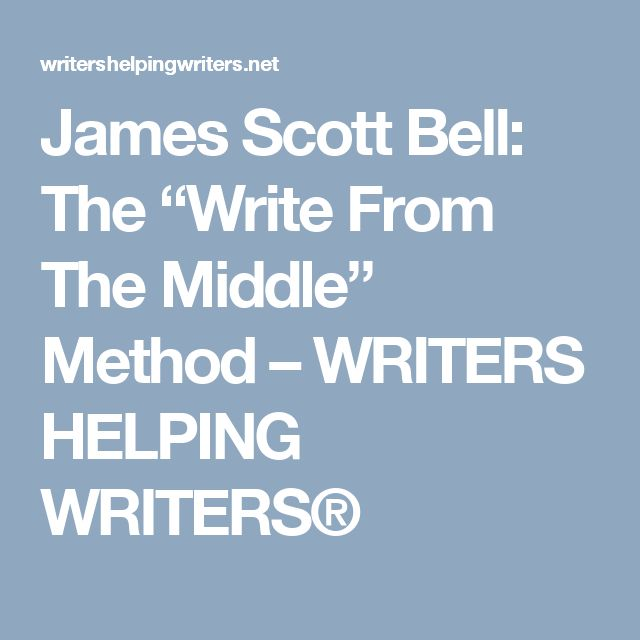 "James Scott Bell: The ""Write From The Middle"" Method – WRITERS HELPING WRITERS®"