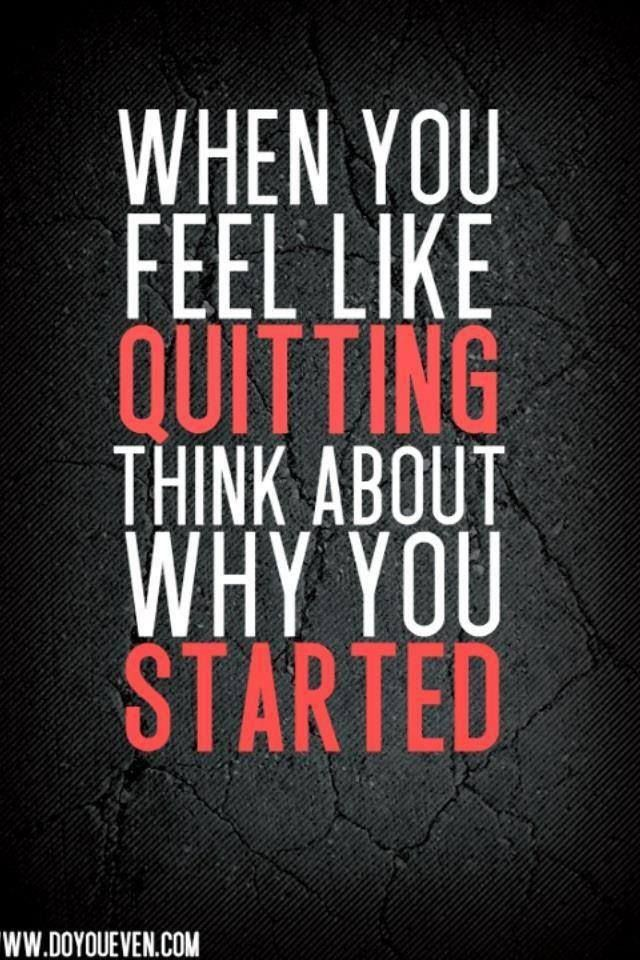 When you feel like quitting think about why you started. (What I am trying to keeping reminding myself of right now -Misty)