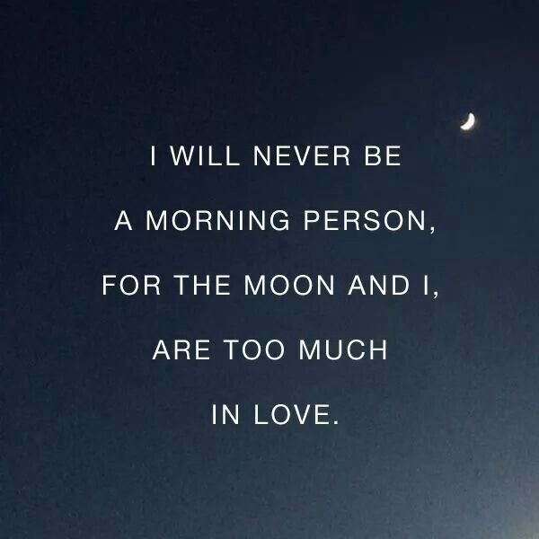 I will never be a morning person, for the moon and I, are too much in love
